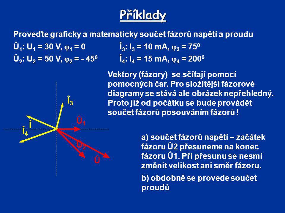Příklady Proveďte graficky a matematicky součet fázorů napětí a proudu. Û1: U1 = 30 V, 1 = 0 Î3: I3 = 10 mA, 3 = 750.