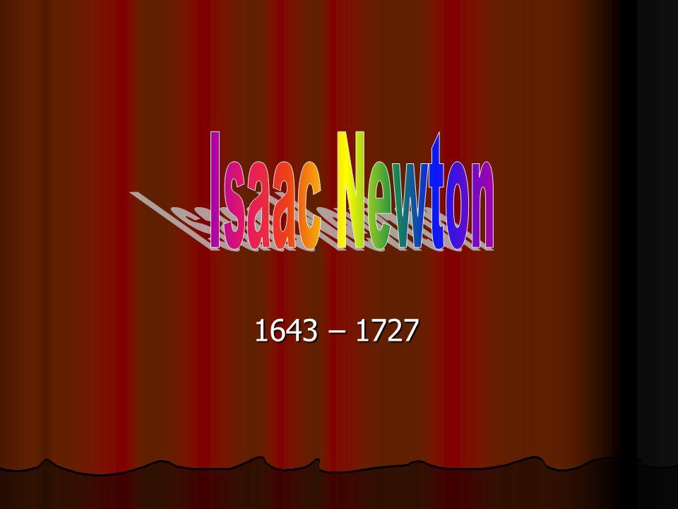 Isaac Newton 1643 – 1727