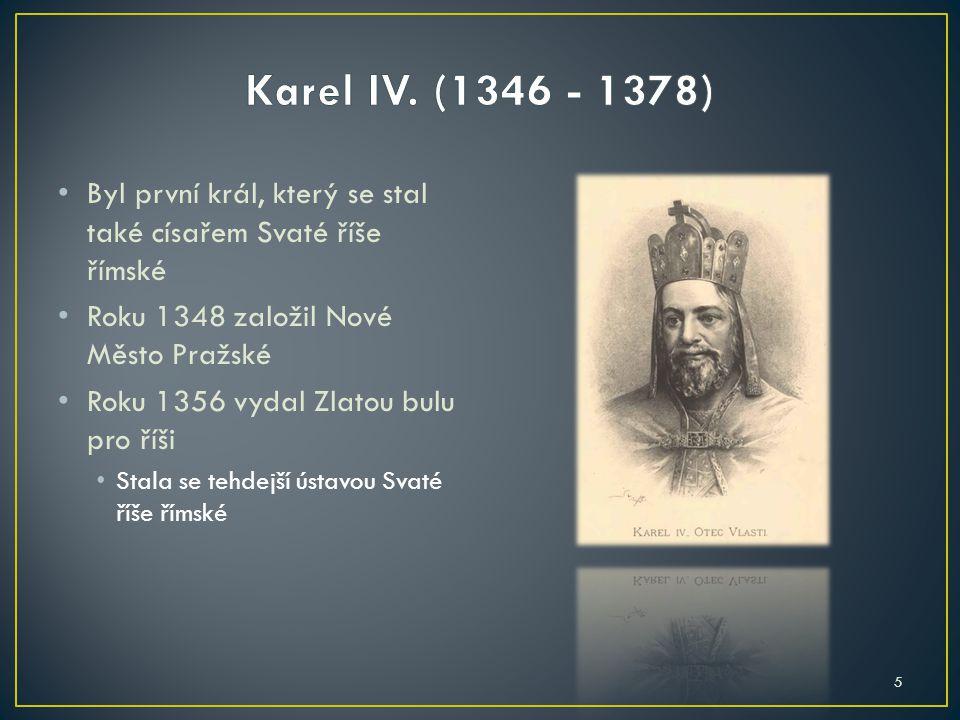 Karel IV. (1346 - 1378) Byl první král, který se stal také císařem Svaté říše římské. Roku 1348 založil Nové Město Pražské.