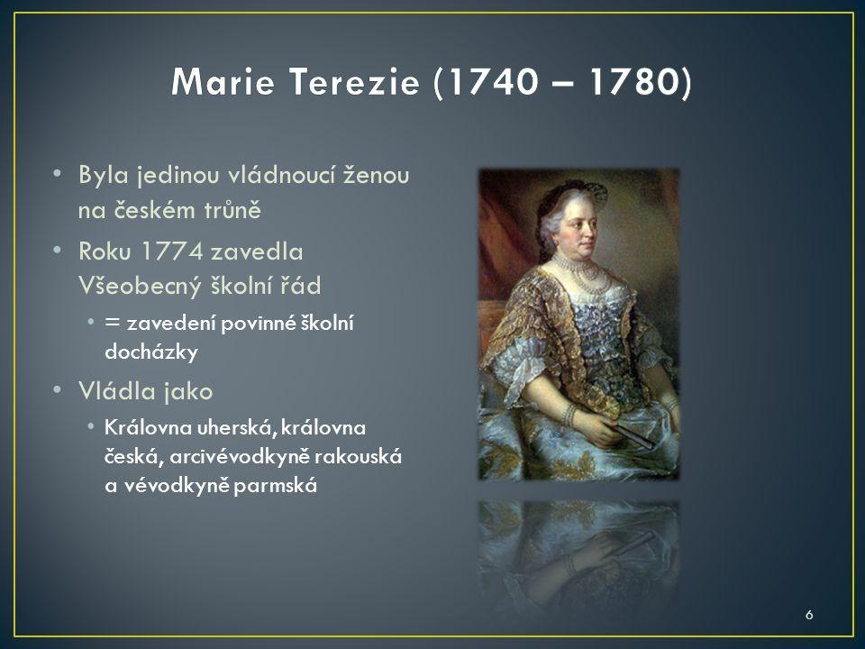 Marie Terezie (1740 – 1780) Byla jedinou vládnoucí ženou na českém trůně. Roku 1774 zavedla Všeobecný školní řád.