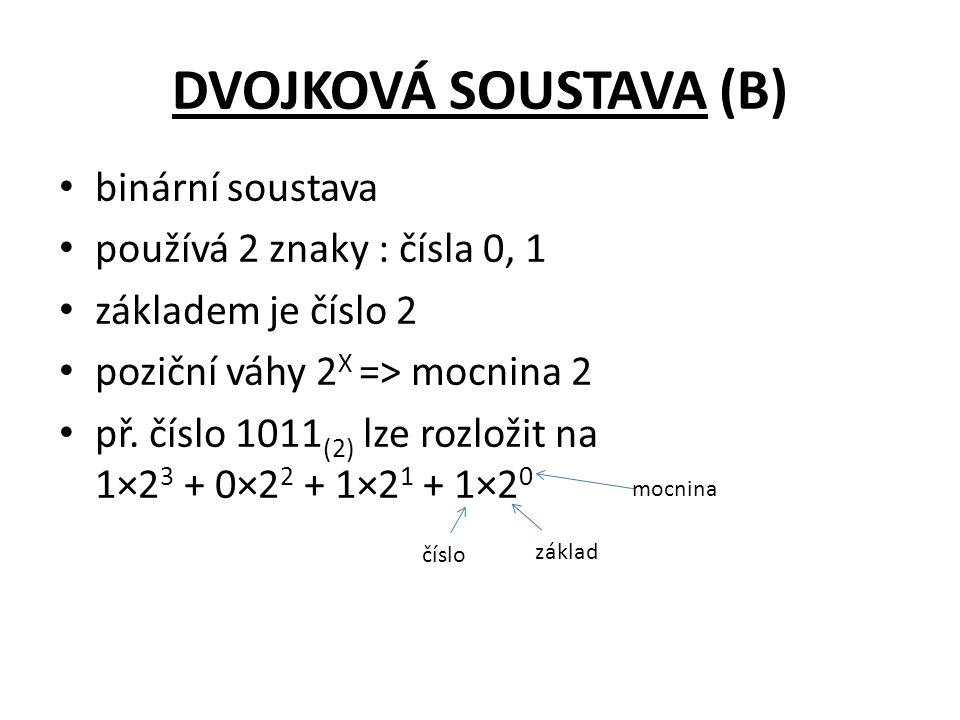 DVOJKOVÁ SOUSTAVA (B) binární soustava používá 2 znaky : čísla 0, 1