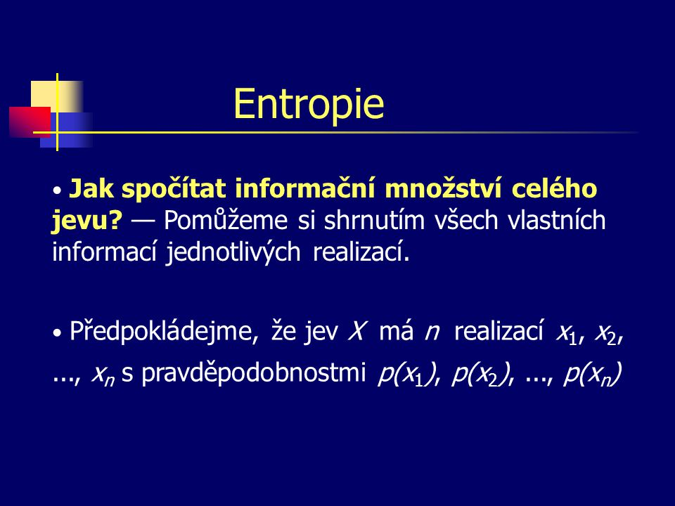 Entropie Jak spočítat informační množství celého jevu — Pomůžeme si shrnutím všech vlastních informací jednotlivých realizací.