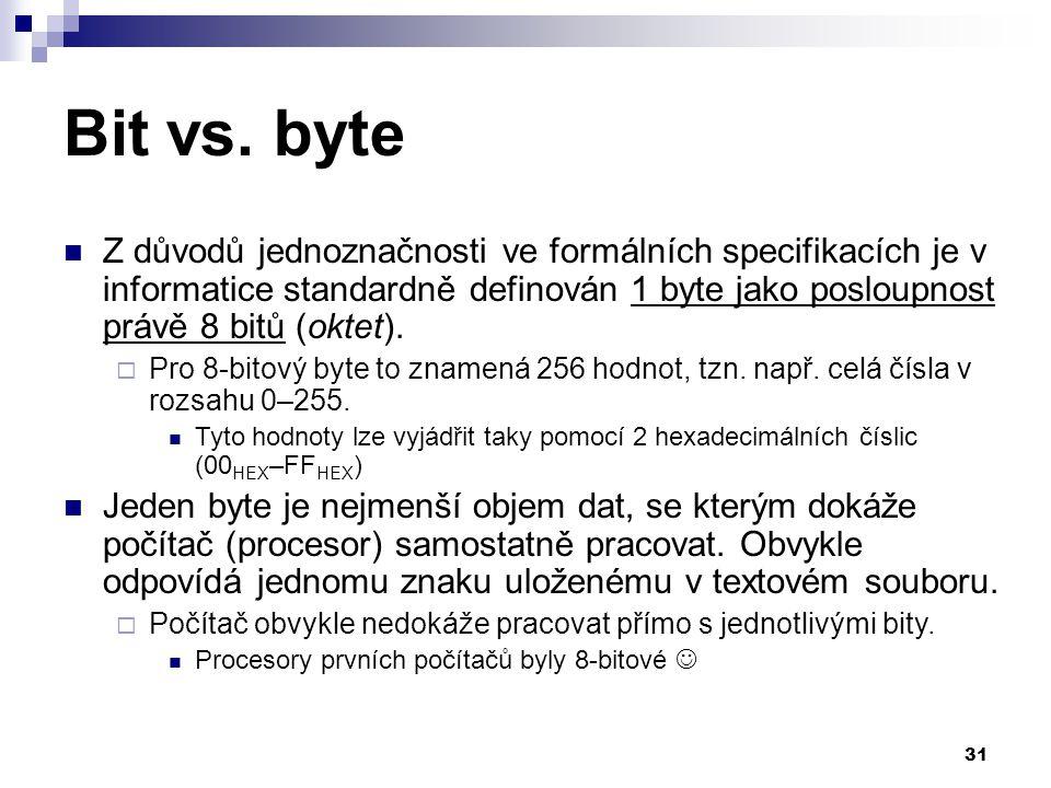 Bit vs. byte Z důvodů jednoznačnosti ve formálních specifikacích je v informatice standardně definován 1 byte jako posloupnost právě 8 bitů (oktet).