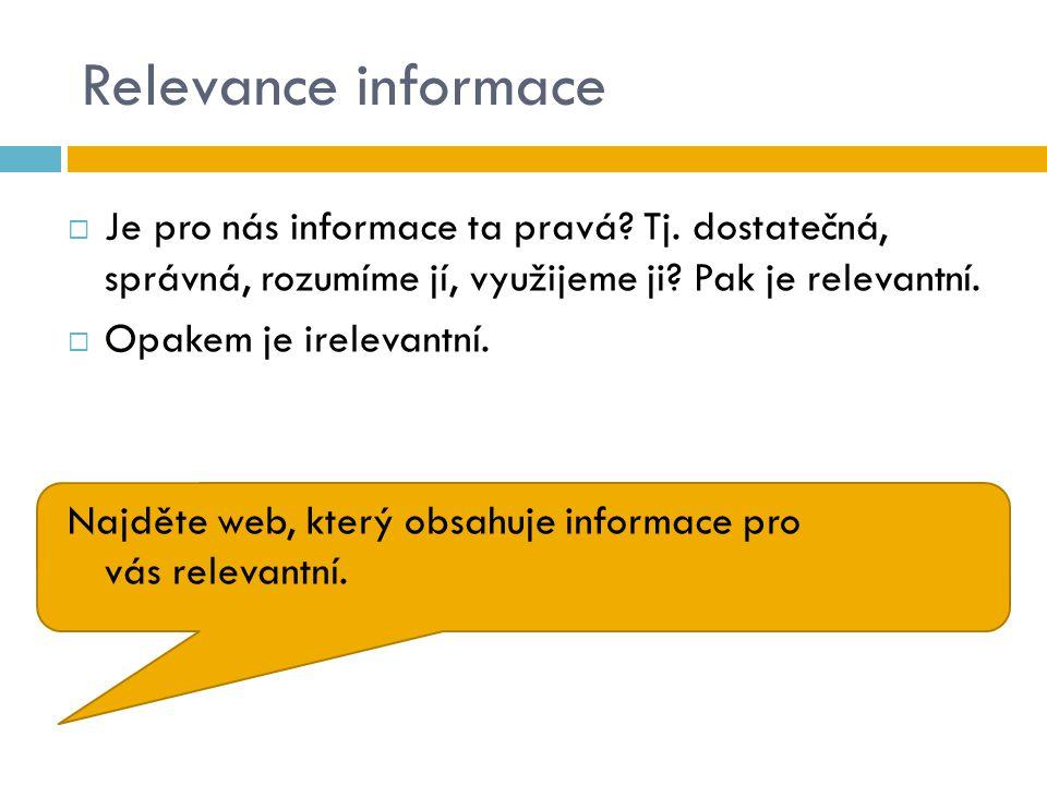 Relevance informace Je pro nás informace ta pravá Tj. dostatečná, správná, rozumíme jí, využijeme ji Pak je relevantní.
