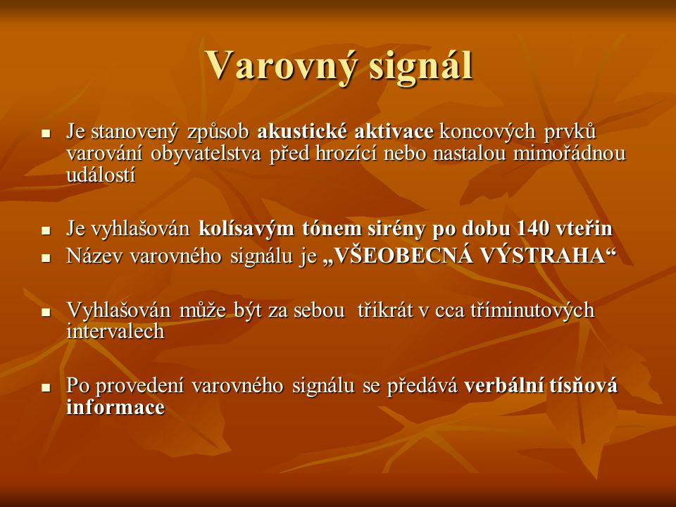 Varovný signál Je stanovený způsob akustické aktivace koncových prvků varování obyvatelstva před hrozící nebo nastalou mimořádnou událostí.