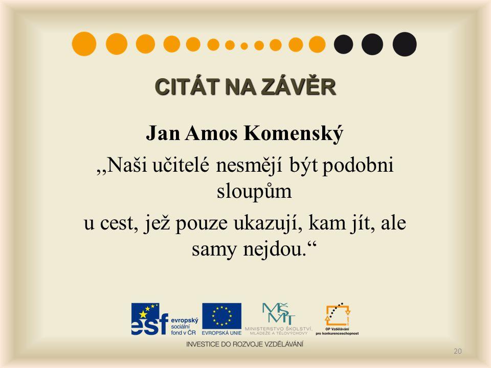 CITÁT NA ZÁVĚR Jan Amos Komenský ,,Naši učitelé nesmějí být podobni sloupům u cest, jež pouze ukazují, kam jít, ale samy nejdou.