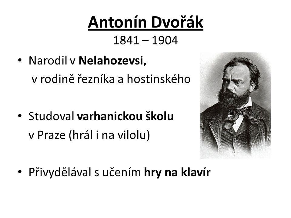 Antonín Dvořák 1841 – 1904 Narodil v Nelahozevsi,