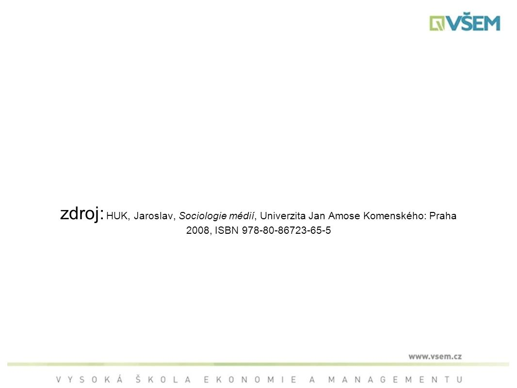 zdroj: HUK, Jaroslav, Sociologie médií, Univerzita Jan Amose Komenského: Praha 2008, ISBN 978-80-86723-65-5