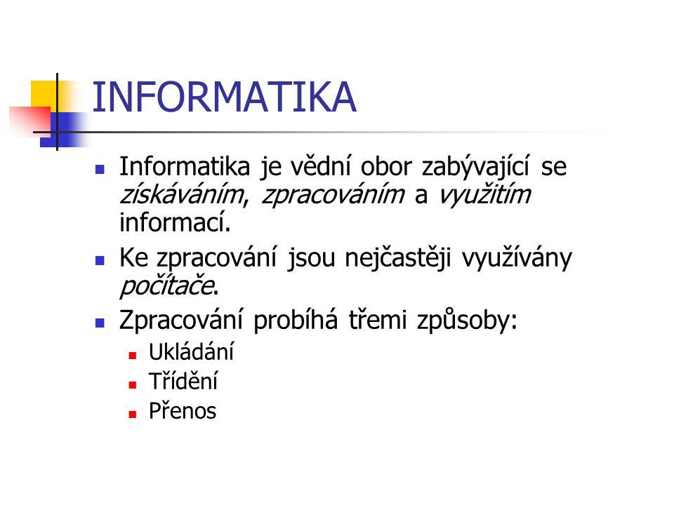 INFORMATIKA Informatika je vědní obor zabývající se získáváním, zpracováním a využitím informací. Ke zpracování jsou nejčastěji využívány počítače.