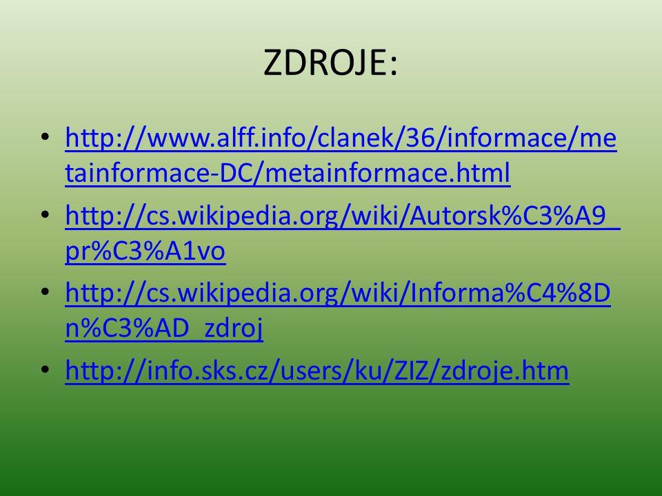 ZDROJE: http://www.alff.info/clanek/36/informace/metainformace-DC/metainformace.html. http://cs.wikipedia.org/wiki/Autorsk%C3%A9_pr%C3%A1vo.