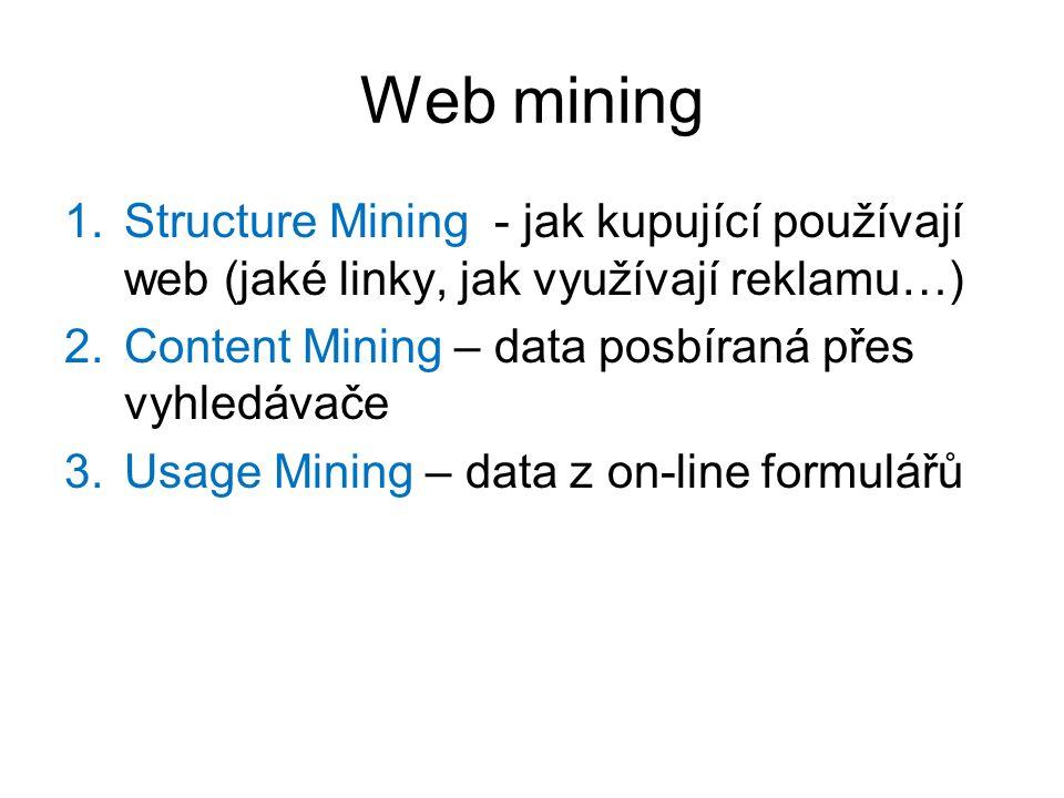 Web mining Structure Mining - jak kupující používají web (jaké linky, jak využívají reklamu…) Content Mining – data posbíraná přes vyhledávače.