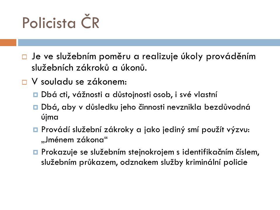 Policista ČR Je ve služebním poměru a realizuje úkoly prováděním služebních zákroků a úkonů. V souladu se zákonem: