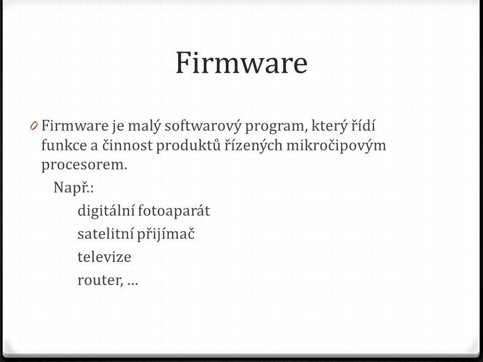 Firmware Firmware je malý softwarový program, který řídí funkce a činnost produktů řízených mikročipovým procesorem.