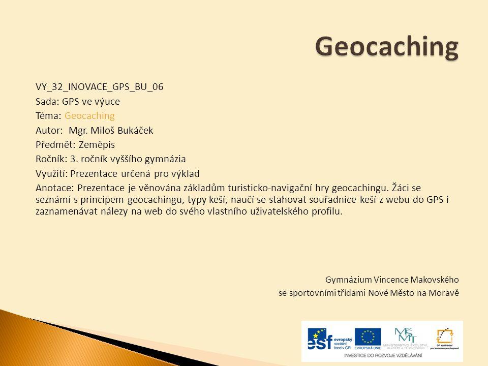 Geocaching VY_32_INOVACE_GPS_BU_06 Sada: GPS ve výuce Téma: Geocaching