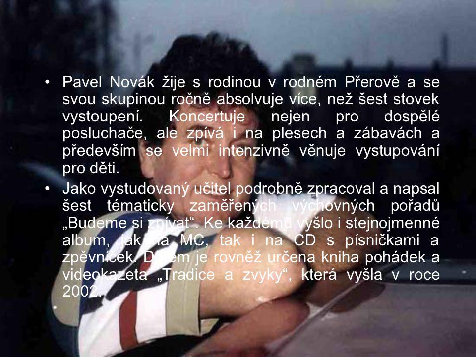 Pavel Novák žije s rodinou v rodném Přerově a se svou skupinou ročně absolvuje více, než šest stovek vystoupení. Koncertuje nejen pro dospělé posluchače, ale zpívá i na plesech a zábavách a především se velmi intenzivně věnuje vystupování pro děti.