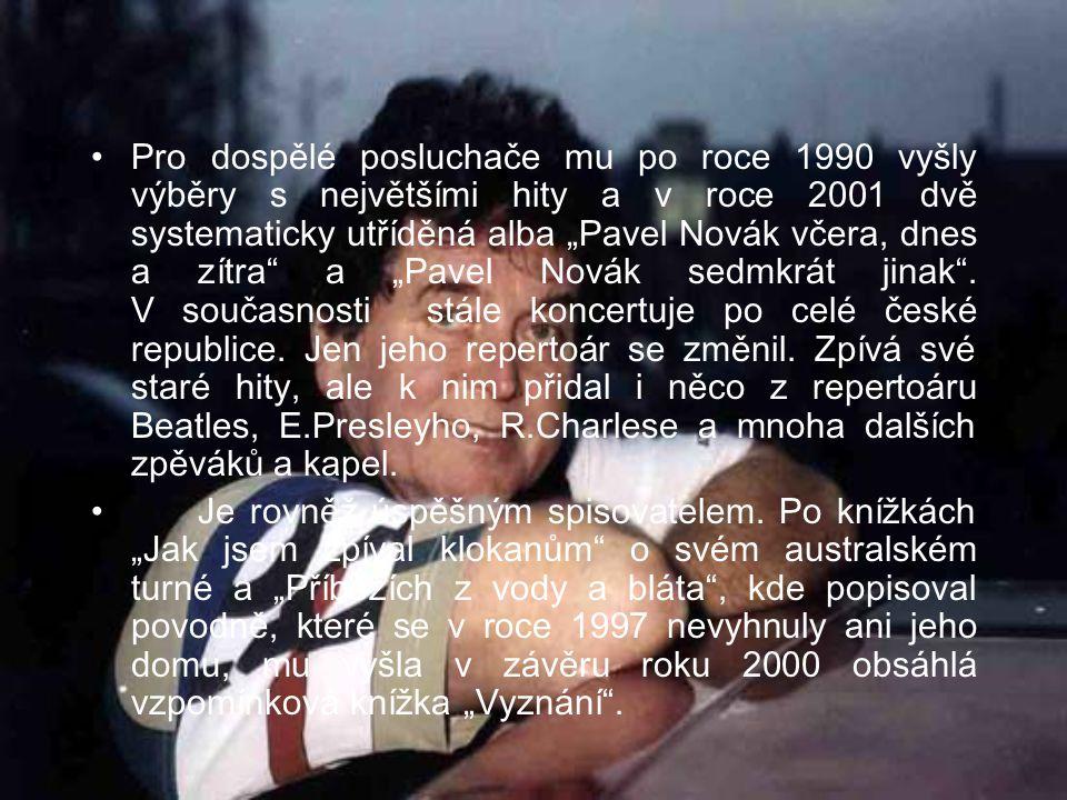 """Pro dospělé posluchače mu po roce 1990 vyšly výběry s největšími hity a v roce 2001 dvě systematicky utříděná alba """"Pavel Novák včera, dnes a zítra a """"Pavel Novák sedmkrát jinak . V současnosti stále koncertuje po celé české republice. Jen jeho repertoár se změnil. Zpívá své staré hity, ale k nim přidal i něco z repertoáru Beatles, E.Presleyho, R.Charlese a mnoha dalších zpěváků a kapel."""