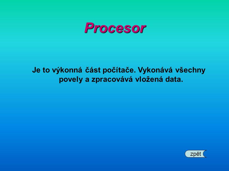 Procesor Je to výkonná část počítače. Vykonává všechny povely a zpracovává vložená data. zpět
