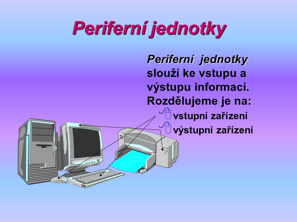 Periferní jednotky Periferní jednotky slouží ke vstupu a výstupu informací. Rozdělujeme je na: vstupní zařízení.