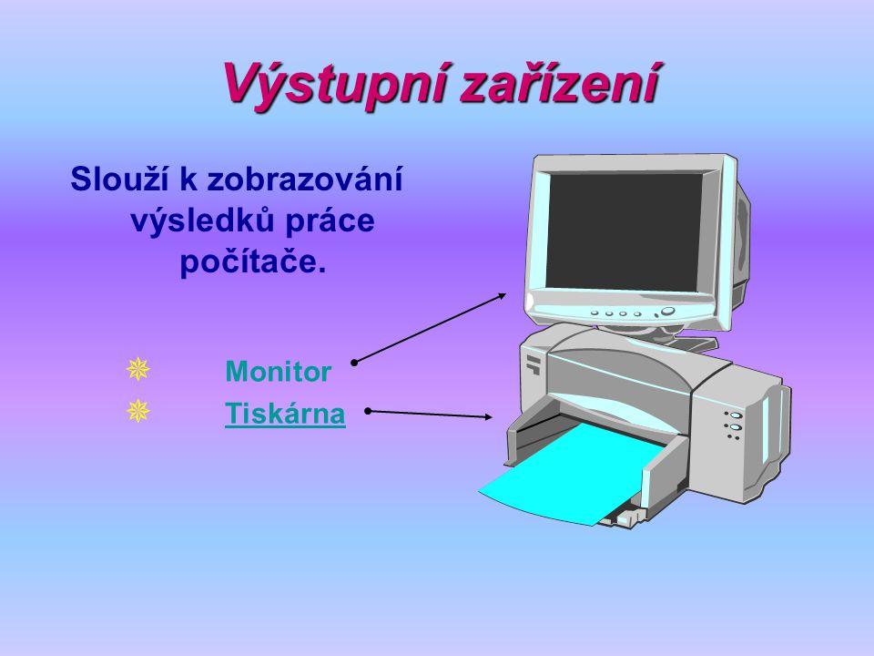 Slouží k zobrazování výsledků práce počítače.