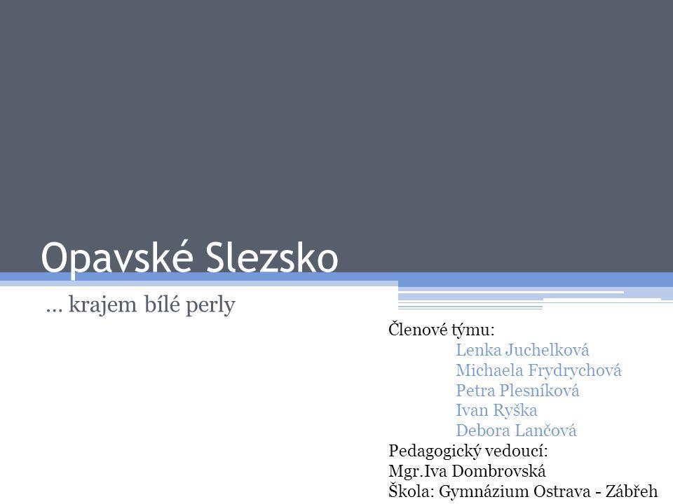 Opavské Slezsko … krajem bílé perly Členové týmu: Lenka Juchelková
