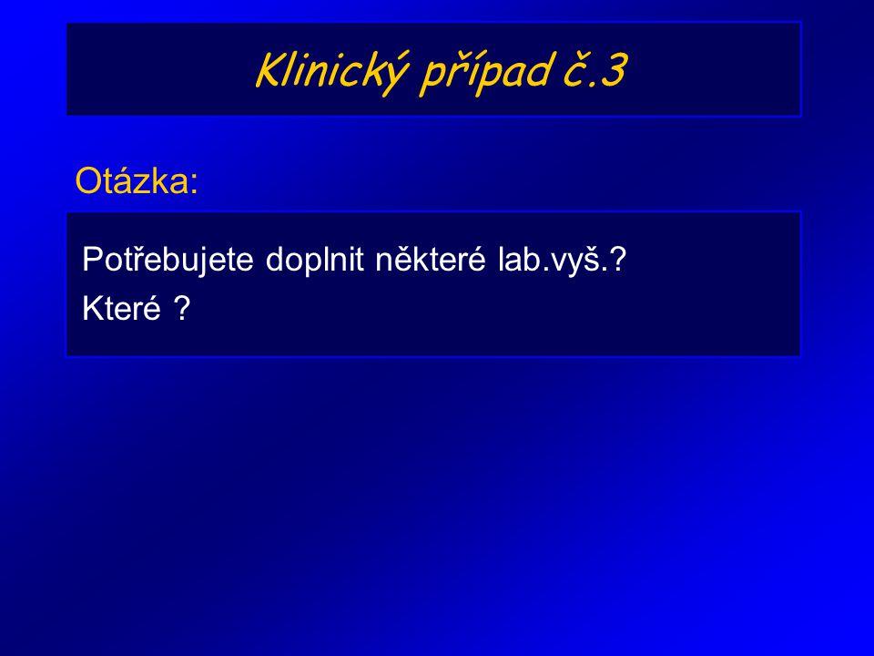 Klinický případ č.3 Otázka: Potřebujete doplnit některé lab.vyš.