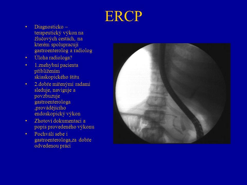 ERCP Diagnosticko –terapeutický výkon na žlučových cestách, na kterém spolupracují gastroenterolog a radiolog.