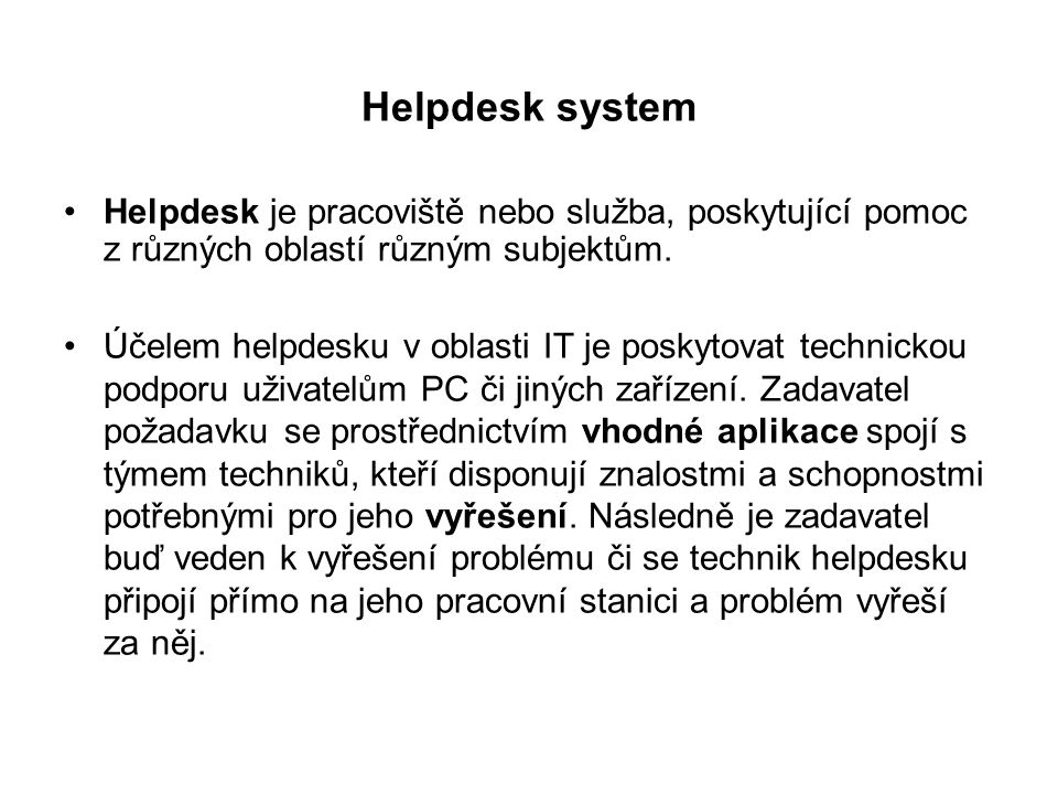 Helpdesk system Helpdesk je pracoviště nebo služba, poskytující pomoc z různých oblastí různým subjektům.
