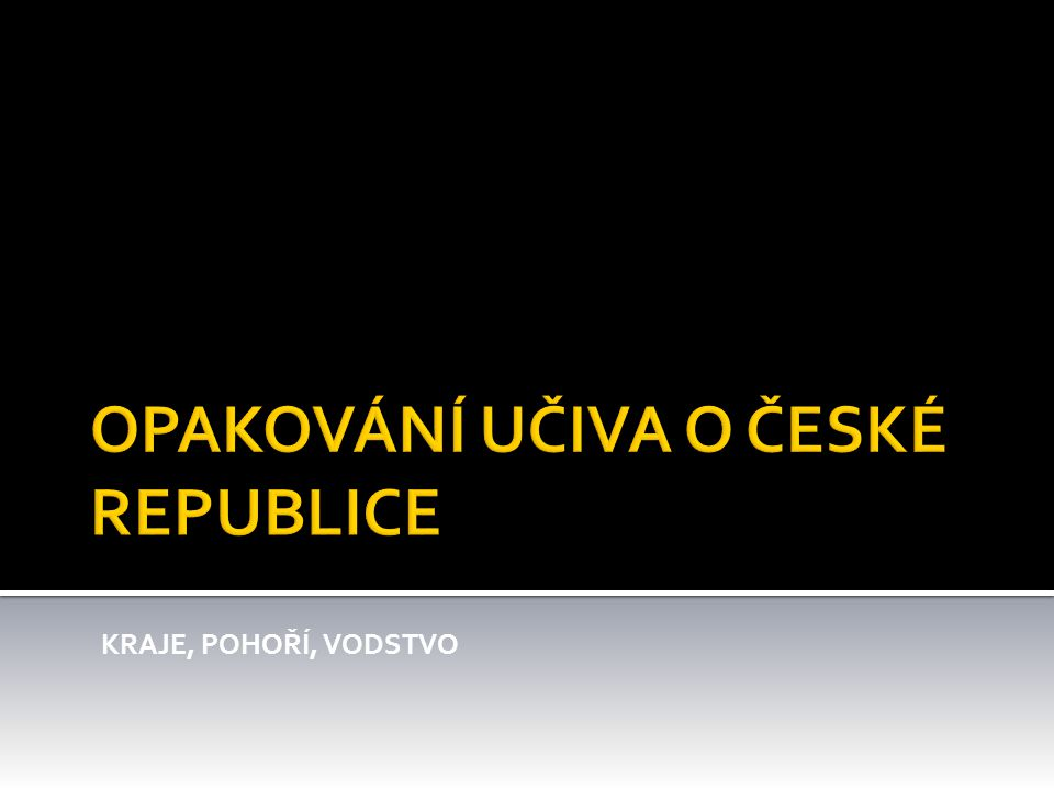 OPAKOVÁNÍ UČIVA O ČESKÉ REPUBLICE