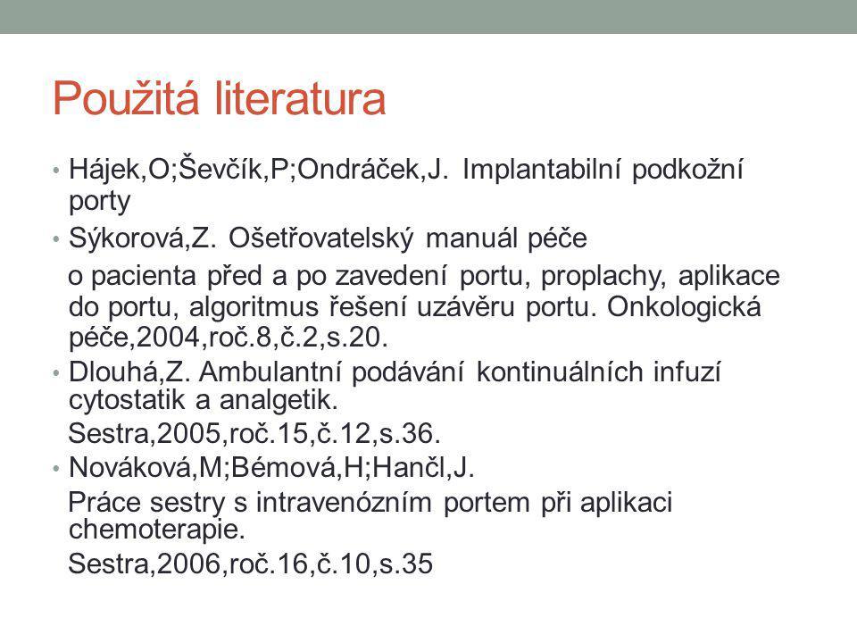 Použitá literatura Hájek,O;Ševčík,P;Ondráček,J. Implantabilní podkožní porty. Sýkorová,Z. Ošetřovatelský manuál péče.