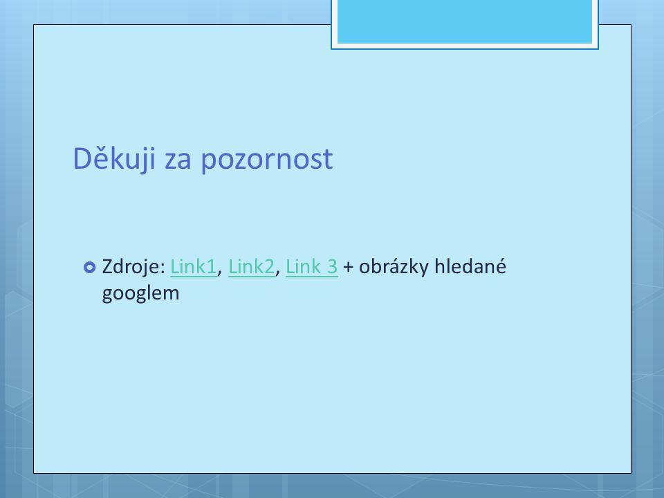 Děkuji za pozornost Zdroje: Link1, Link2, Link 3 + obrázky hledané googlem