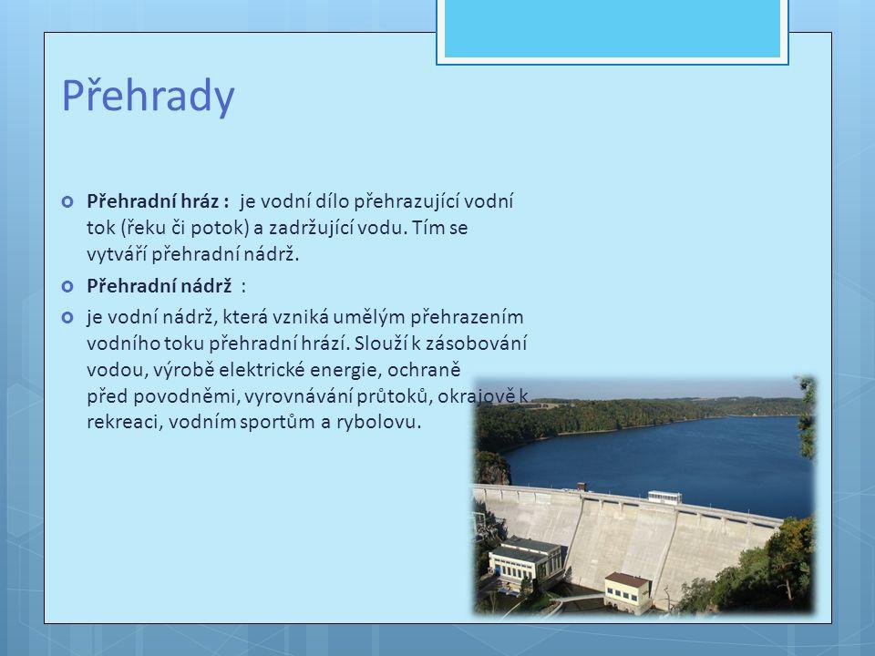 Přehrady Přehradní hráz : je vodní dílo přehrazující vodní tok (řeku či potok) a zadržující vodu. Tím se vytváří přehradní nádrž.