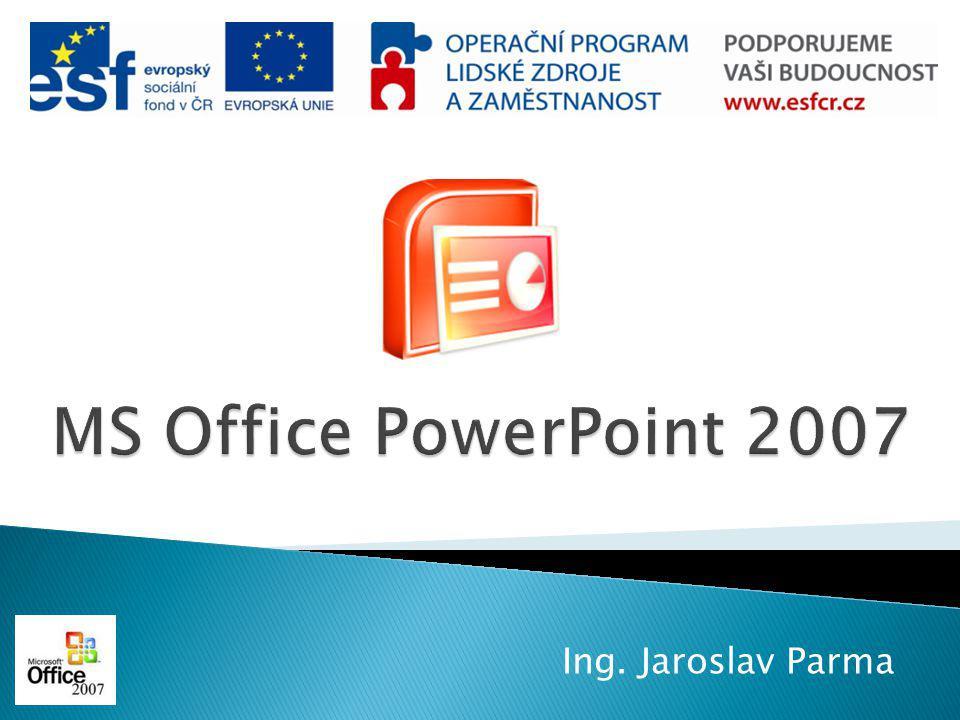 MS Office PowerPoint 2007 Ing. Jaroslav Parma