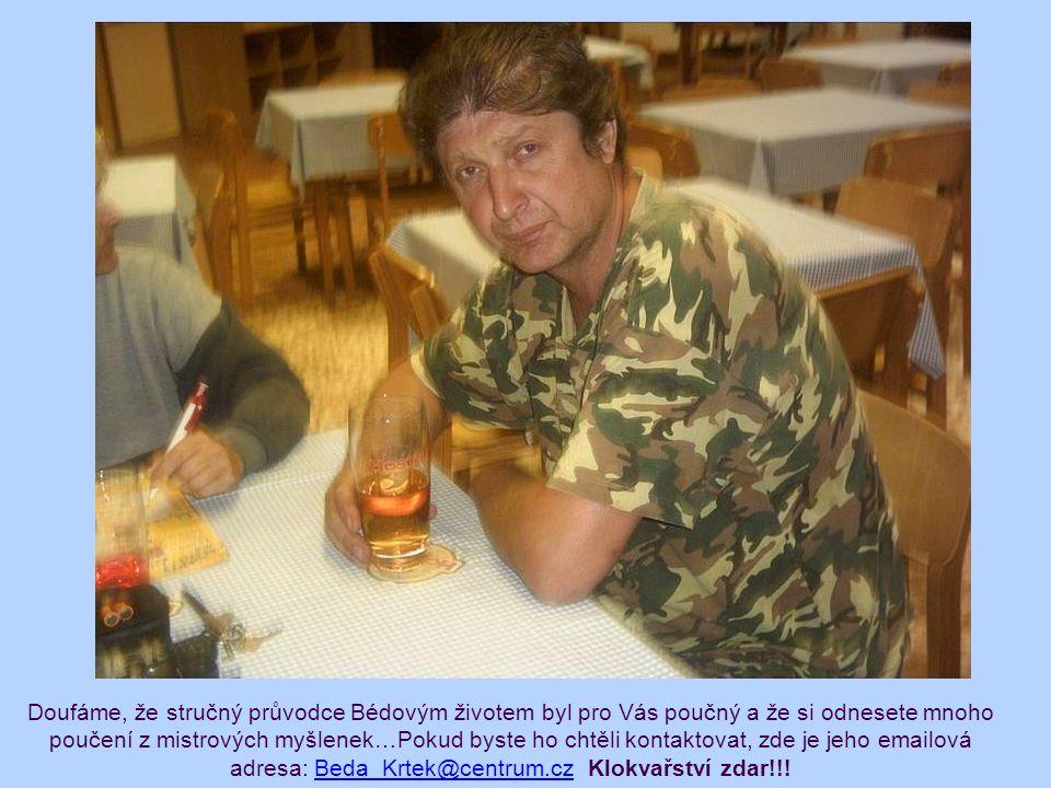 Doufáme, že stručný průvodce Bédovým životem byl pro Vás poučný a že si odnesete mnoho poučení z mistrových myšlenek…Pokud byste ho chtěli kontaktovat, zde je jeho emailová adresa: Beda_Krtek@centrum.cz Klokvařství zdar!!!