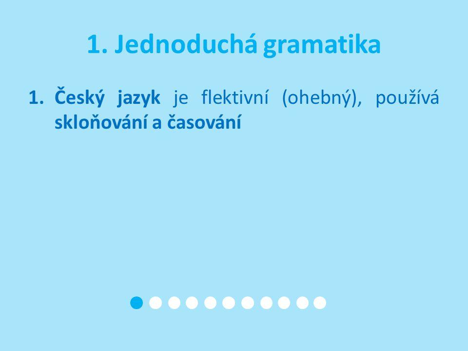 1. Jednoduchá gramatika Český jazyk je flektivní (ohebný), používá skloňování a časování