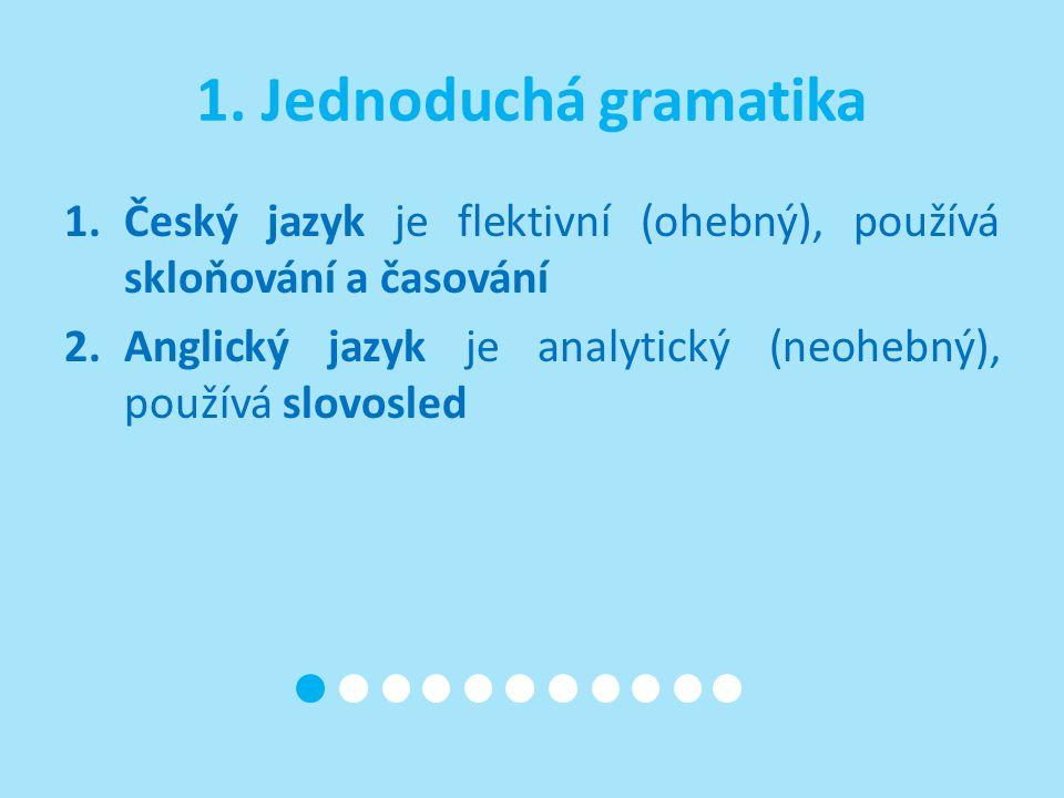 1. Jednoduchá gramatika Český jazyk je flektivní (ohebný), používá skloňování a časování.