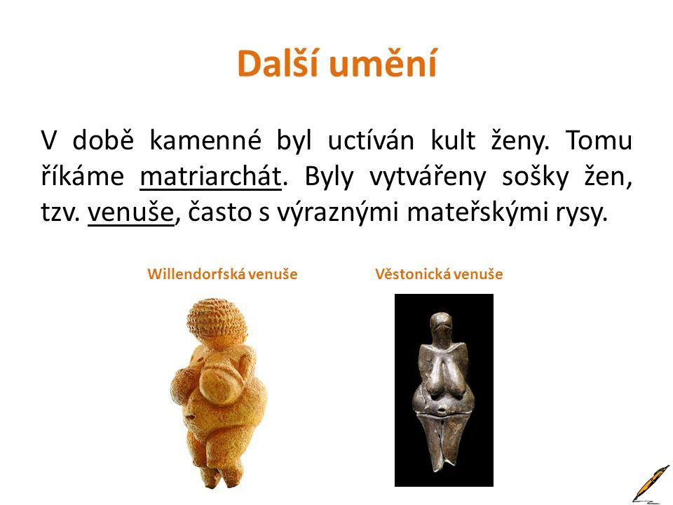 Další umění V době kamenné byl uctíván kult ženy. Tomu říkáme matriarchát. Byly vytvářeny sošky žen, tzv. venuše, často s výraznými mateřskými rysy.