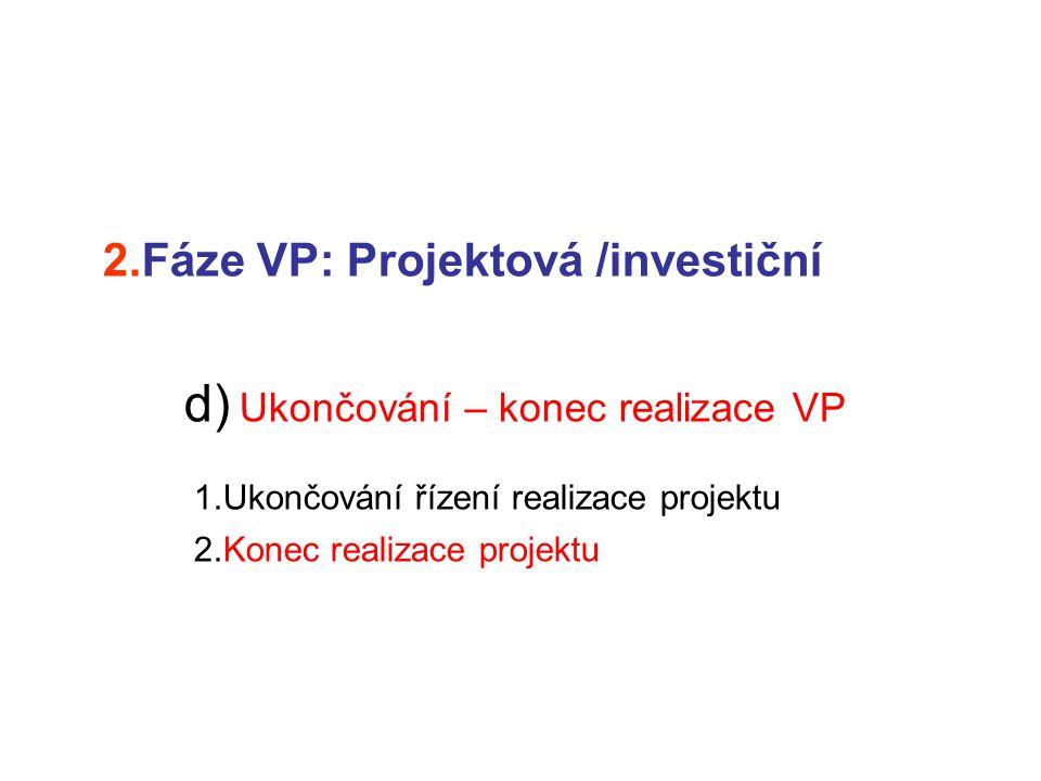 2.Fáze VP: Projektová /investiční d) Ukončování – konec realizace VP 1.Ukončování řízení realizace projektu 2.Konec realizace projektu