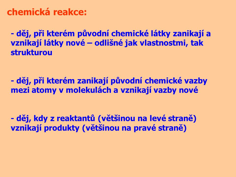 chemická reakce: - děj, při kterém původní chemické látky zanikají a vznikají látky nové – odlišné jak vlastnostmi, tak strukturou.