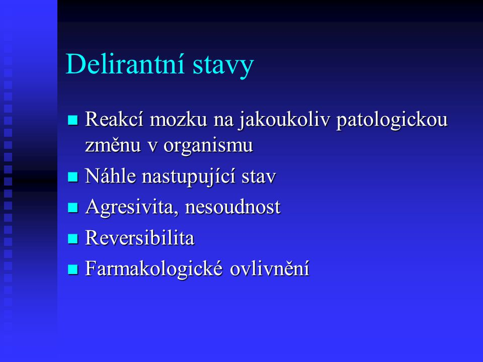 Delirantní stavy Reakcí mozku na jakoukoliv patologickou změnu v organismu. Náhle nastupující stav.