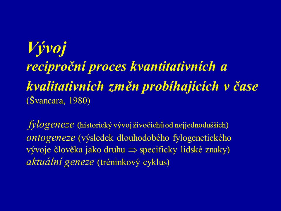 Vývoj reciproční proces kvantitativních a kvalitativních změn probíhajících v čase (Švancara, 1980) fylogeneze (historický vývoj živočichů od nejjednodušších) ontogeneze (výsledek dlouhodobého fylogenetického vývoje člověka jako druhu  specificky lidské znaky) aktuální geneze (tréninkový cyklus)