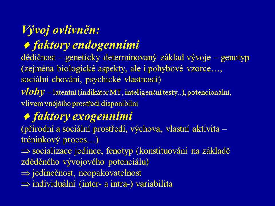 Vývoj ovlivněn:  faktory endogenními dědičnost – geneticky determinovaný základ vývoje – genotyp (zejména biologické aspekty, ale i pohybové vzorce…, sociální chování, psychické vlastnosti) vlohy – latentní (indikátor MT, inteligenční testy..), potencionální, vlivem vnějšího prostředí disponibilní  faktory exogenními (přírodní a sociální prostředí, výchova, vlastní aktivita – tréninkový proces…)  socializace jedince, fenotyp (konstituování na základě zděděného vývojového potenciálu)  jedinečnost, neopakovatelnost  individuální (inter- a intra-) variabilita