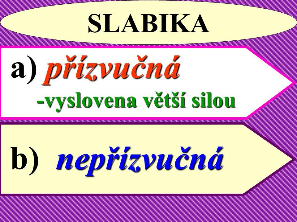 SLABIKA a) přízvučná -vyslovena větší silou b) nepřízvučná