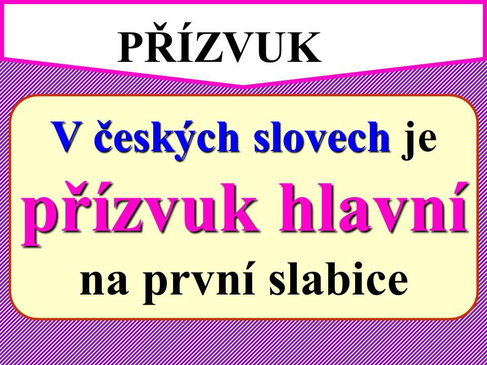 PŘÍZVUK V českých slovech je přízvuk hlavní na první slabice