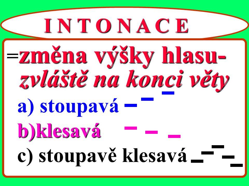zvláště na konci věty I N T O N A C E =změna výšky hlasu- a) stoupavá