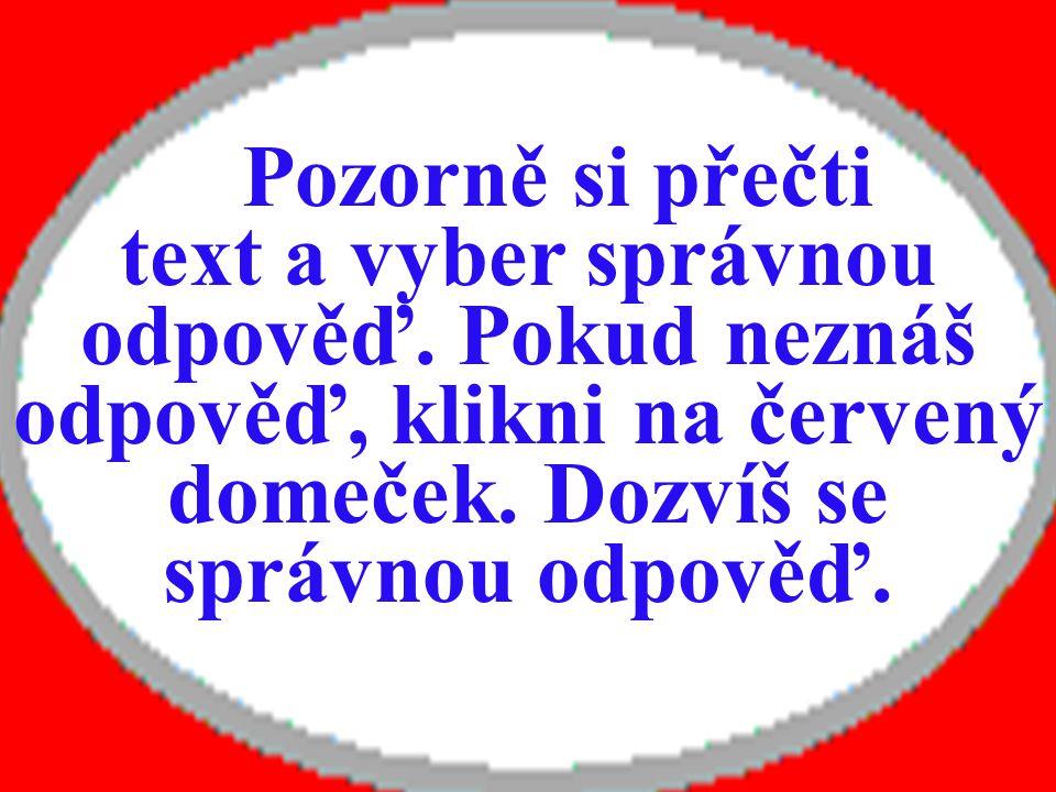 Pozorně si přečti text a vyber správnou odpověď. Pokud neznáš odpověď, klikni na červený domeček.