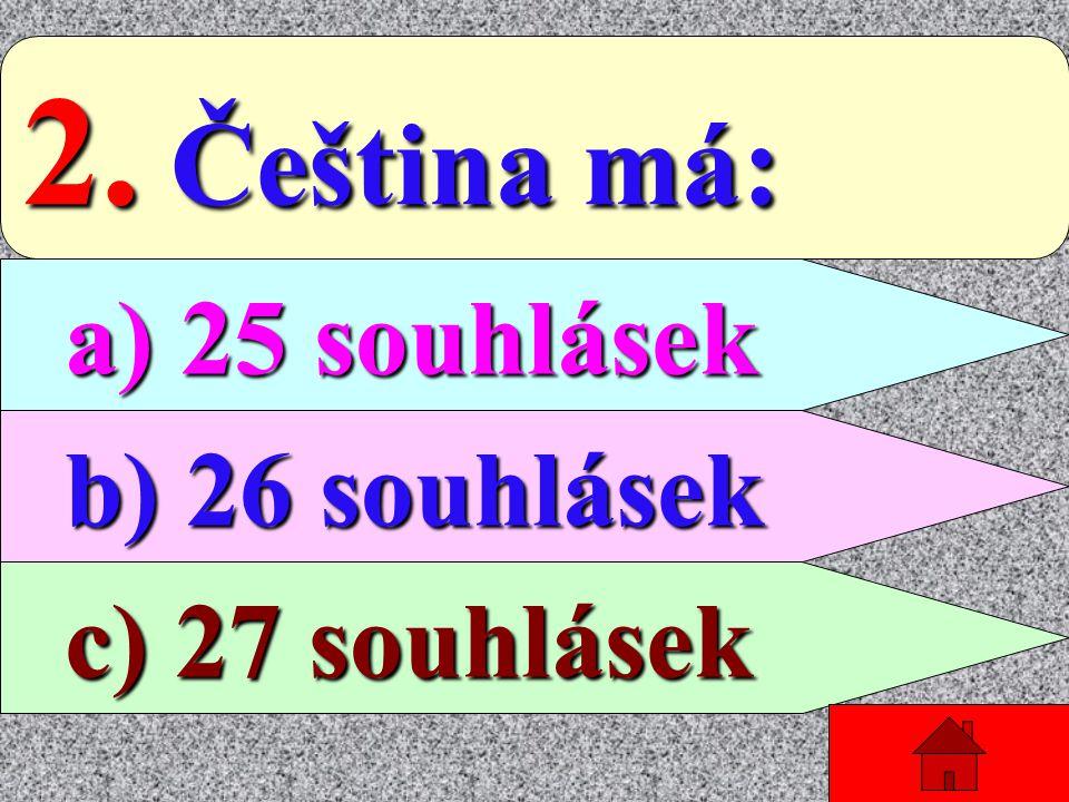 2. Čeština má: a) 25 souhlásek b) 26 souhlásek c) 27 souhlásek