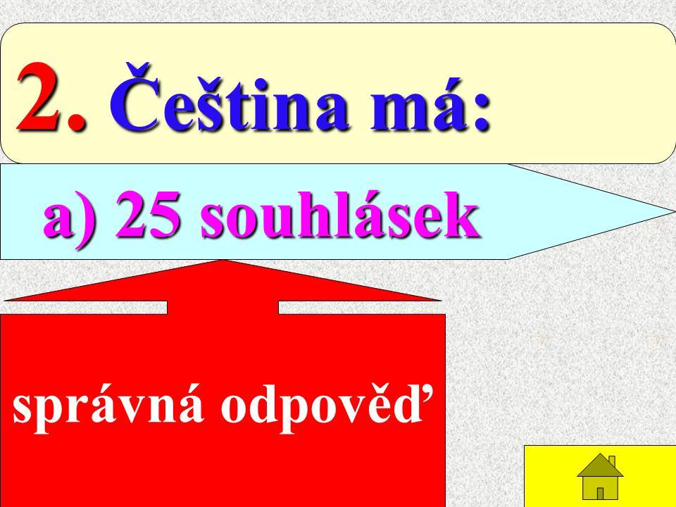 2. Čeština má: a) 25 souhlásek správná odpověď