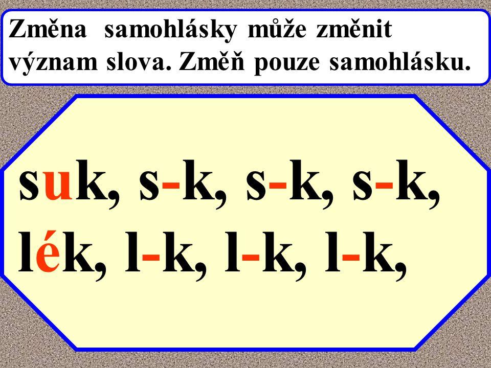 suk, s-k, s-k, s-k, lék, l-k, l-k, l-k, Změna samohlásky může změnit