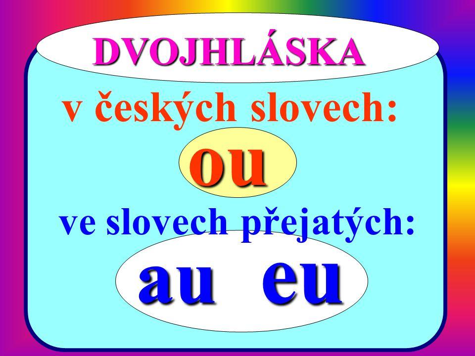 DVOJHLÁSKA v českých slovech: ou ve slovech přejatých: au eu