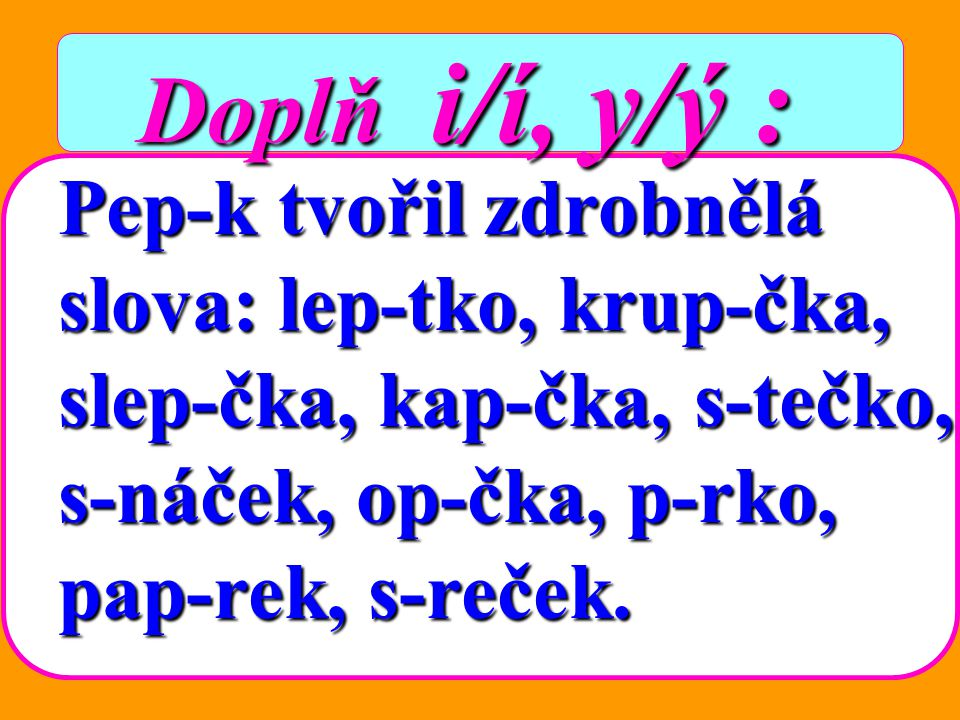 Doplň i/í, y/ý : Pep-k tvořil zdrobnělá slova: lep-tko, krup-čka,